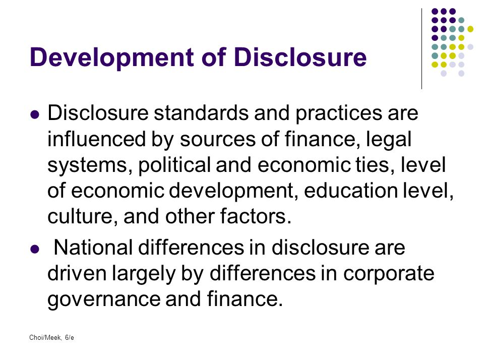 Development of Disclosure Disclosure standards and practices are influenced by sources of finance, legal systems, political and economic ties, level o