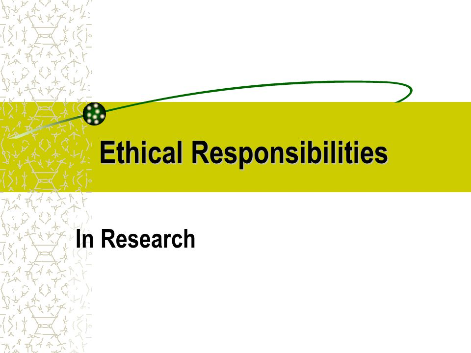 EthicalResponsibilities Ethical Responsibilities Researchers are responsible for: The Production of Knowledge The Researched