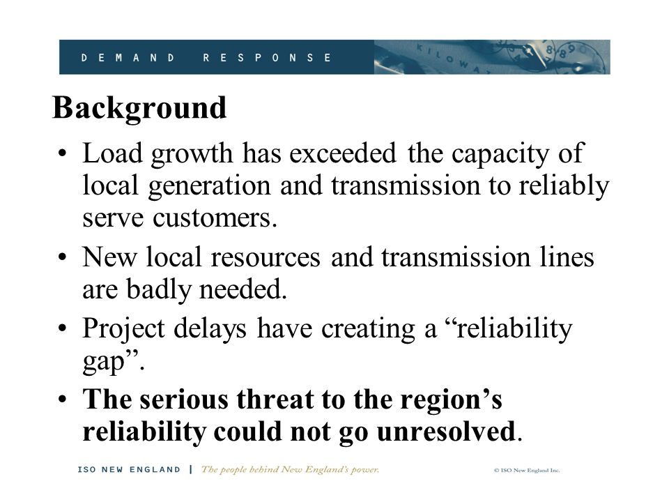 Background Load growth has exceeded the capacity of local generation and transmission to reliably serve customers.