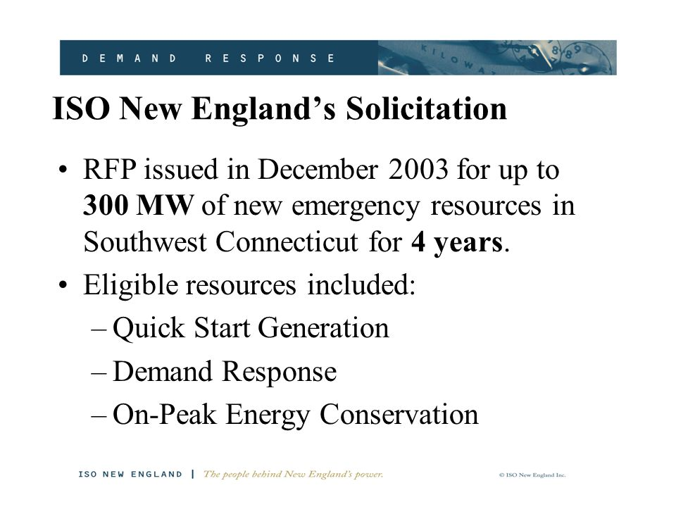 ISO New England's Solicitation RFP issued in December 2003 for up to 300 MW of new emergency resources in Southwest Connecticut for 4 years.