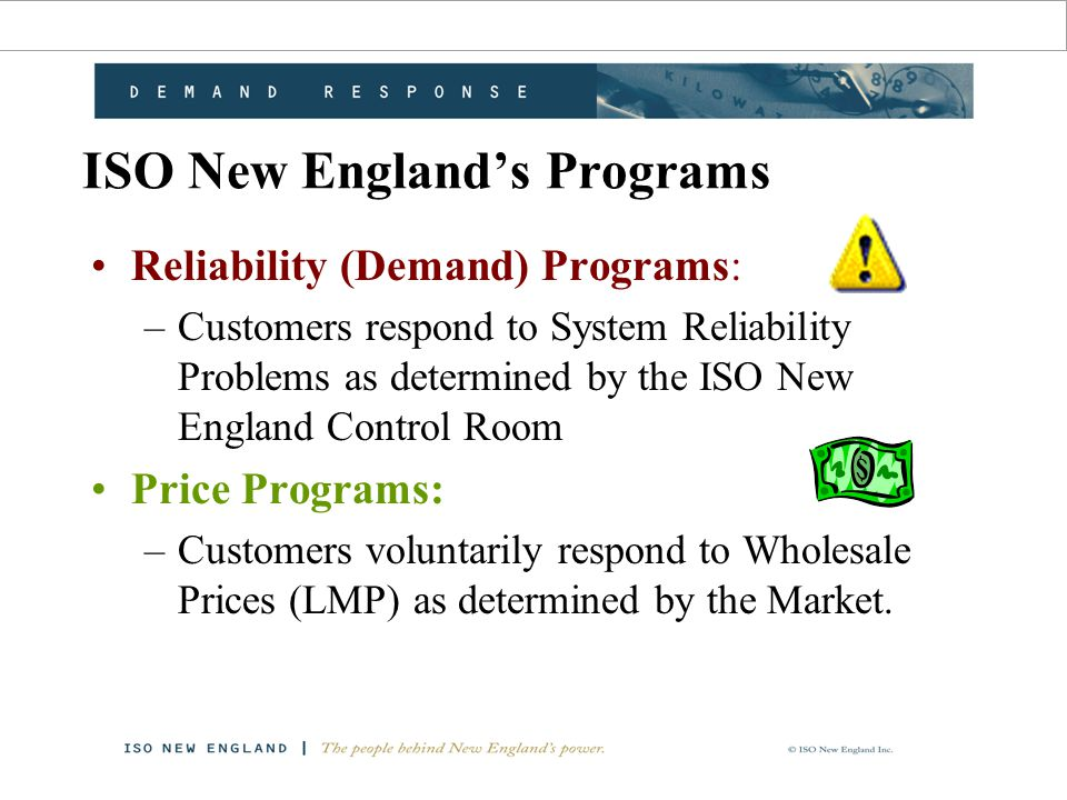 ISO New England's Programs Reliability (Demand) Programs: –Customers respond to System Reliability Problems as determined by the ISO New England Control Room Price Programs: –Customers voluntarily respond to Wholesale Prices (LMP) as determined by the Market.