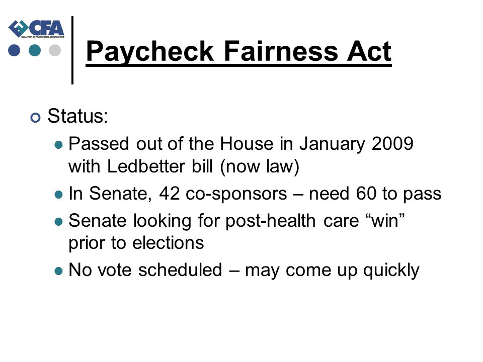 Paycheck Fairness Act Status: Passed out of the House in January 2009 with Ledbetter bill (now law) In Senate, 42 co-sponsors – need 60 to pass Senate looking for post-health care win prior to elections No vote scheduled – may come up quickly