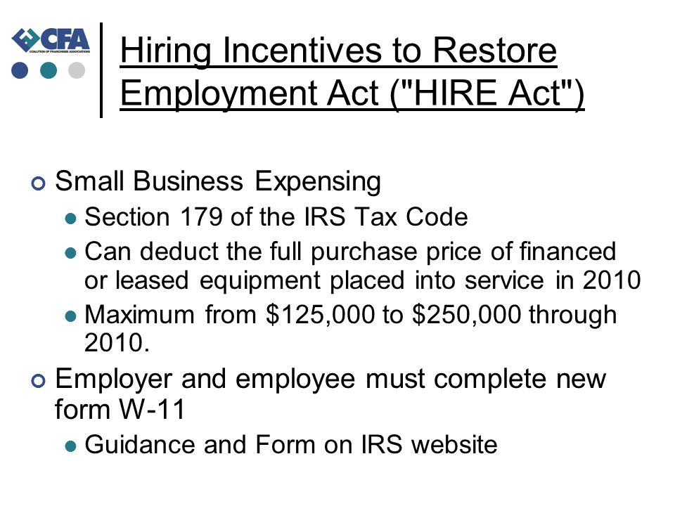 Hiring Incentives to Restore Employment Act ( HIRE Act ) Small Business Expensing Section 179 of the IRS Tax Code Can deduct the full purchase price of financed or leased equipment placed into service in 2010 Maximum from $125,000 to $250,000 through 2010.