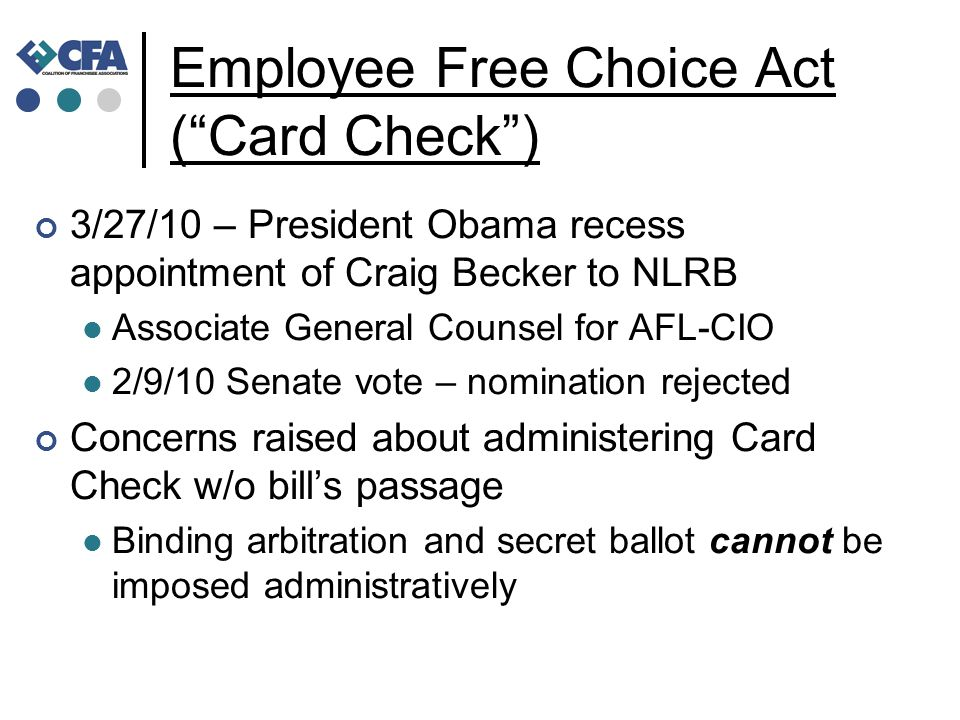 Employee Free Choice Act ( Card Check ) 3/27/10 – President Obama recess appointment of Craig Becker to NLRB Associate General Counsel for AFL-CIO 2/9/10 Senate vote – nomination rejected Concerns raised about administering Card Check w/o bill's passage Binding arbitration and secret ballot cannot be imposed administratively