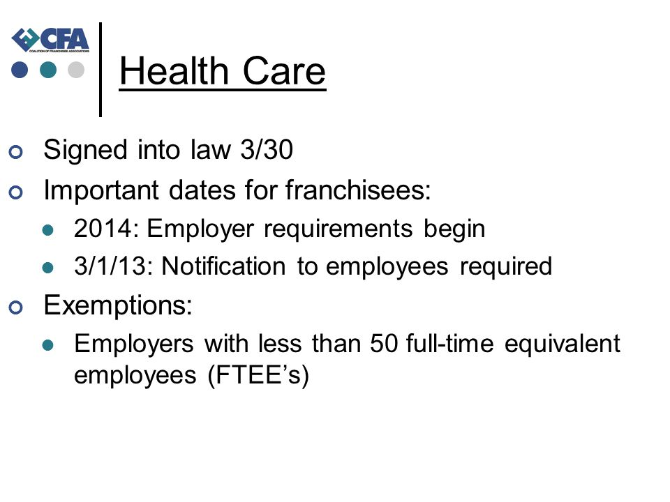 Health Care Signed into law 3/30 Important dates for franchisees: 2014: Employer requirements begin 3/1/13: Notification to employees required Exemptions: Employers with less than 50 full-time equivalent employees (FTEE's)