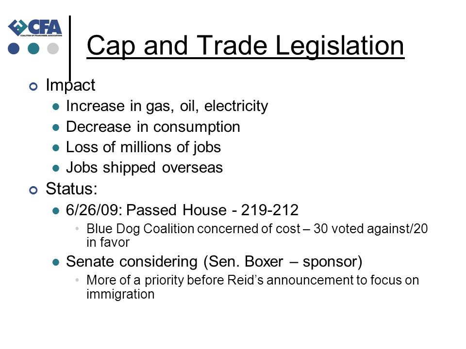 Cap and Trade Legislation Impact Increase in gas, oil, electricity Decrease in consumption Loss of millions of jobs Jobs shipped overseas Status: 6/26/09: Passed House - 219-212 Blue Dog Coalition concerned of cost – 30 voted against/20 in favor Senate considering (Sen.