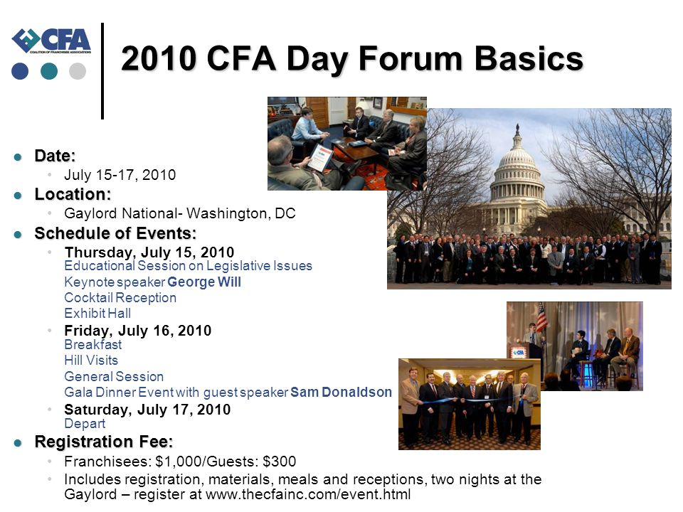 2010 CFA Day Forum Basics Date: Date: July 15-17, 2010 Location: Location: Gaylord National- Washington, DC Schedule of Events: Schedule of Events: Thursday, July 15, 2010 Educational Session on Legislative Issues Keynote speaker George Will Cocktail Reception Exhibit Hall Friday, July 16, 2010 Breakfast Hill Visits General Session Gala Dinner Event with guest speaker Sam Donaldson Saturday, July 17, 2010 Depart Registration Fee: Registration Fee: Franchisees: $1,000/Guests: $300 Includes registration, materials, meals and receptions, two nights at the Gaylord – register at www.thecfainc.com/event.html