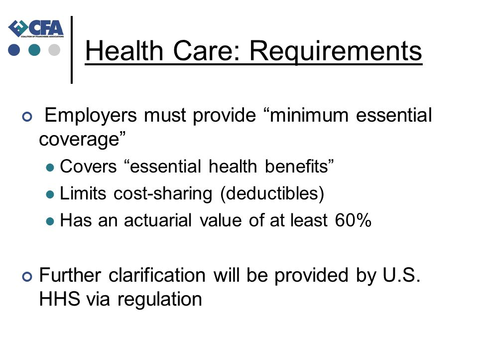 Health Care: Requirements Employers must provide minimum essential coverage Covers essential health benefits Limits cost-sharing (deductibles) Has an actuarial value of at least 60% Further clarification will be provided by U.S.