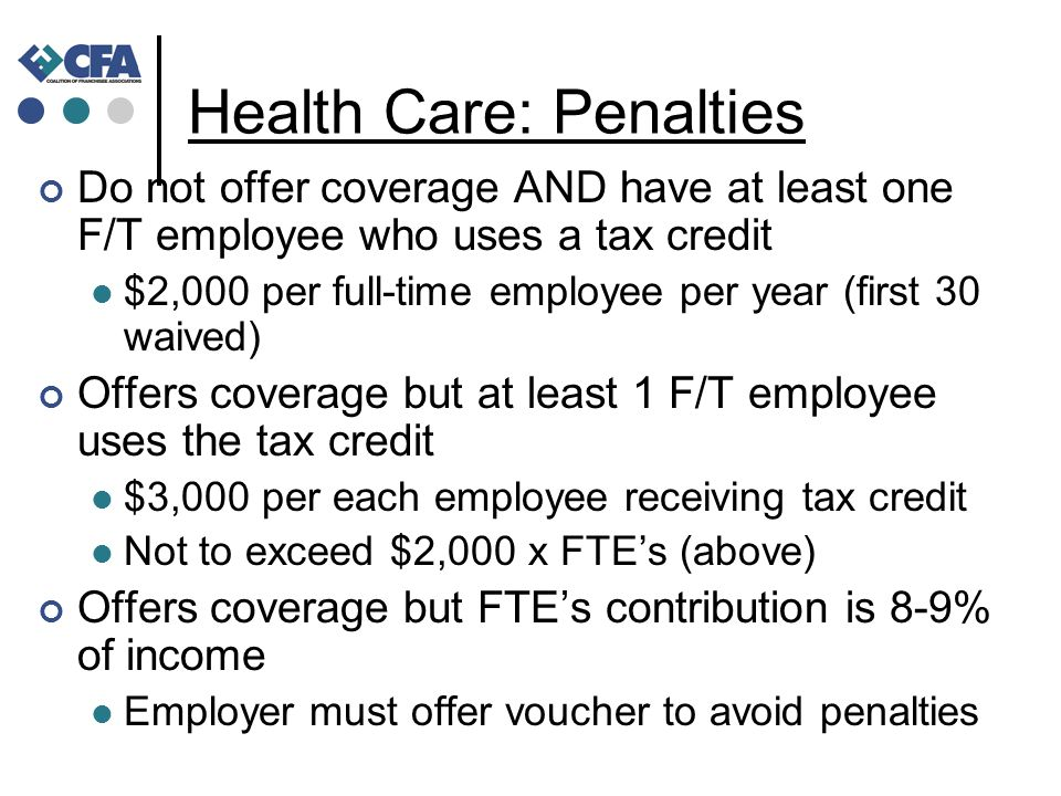 Health Care: Penalties Do not offer coverage AND have at least one F/T employee who uses a tax credit $2,000 per full-time employee per year (first 30 waived) Offers coverage but at least 1 F/T employee uses the tax credit $3,000 per each employee receiving tax credit Not to exceed $2,000 x FTE's (above) Offers coverage but FTE's contribution is 8-9% of income Employer must offer voucher to avoid penalties