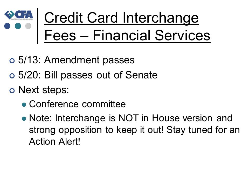 Credit Card Interchange Fees – Financial Services 5/13: Amendment passes 5/20: Bill passes out of Senate Next steps: Conference committee Note: Interchange is NOT in House version and strong opposition to keep it out.
