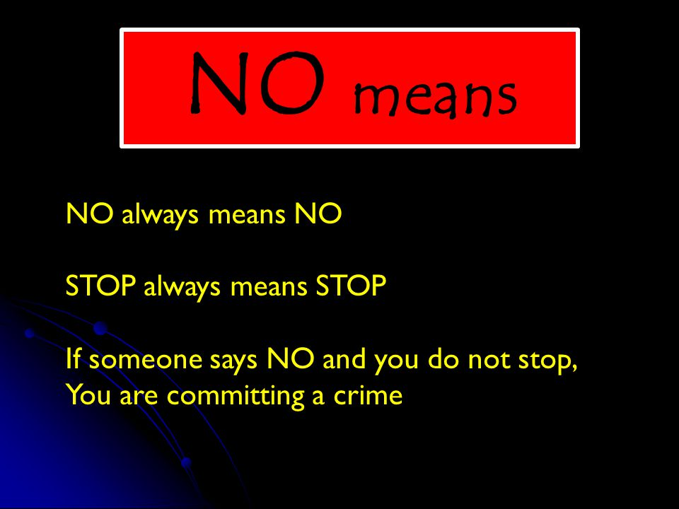NO always means NO STOP always means STOP If someone says NO and you do not stop, You are committing a crime