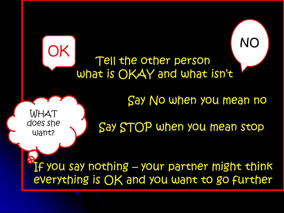 Tell the other person what is OKAY and what isn't Say No when you mean no Say STOP when you mean stop If you say nothing – your partner might think everything is OK and you want to go further OK NO WHAT does she want
