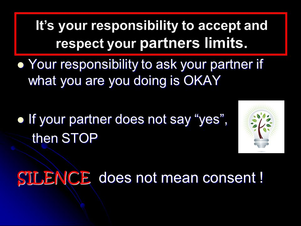 Your responsibility to ask your partner if what you are you doing is OKAY Your responsibility to ask your partner if what you are you doing is OKAY If your partner does not say yes , If your partner does not say yes , then STOP then STOP SILENCE does not mean consent !