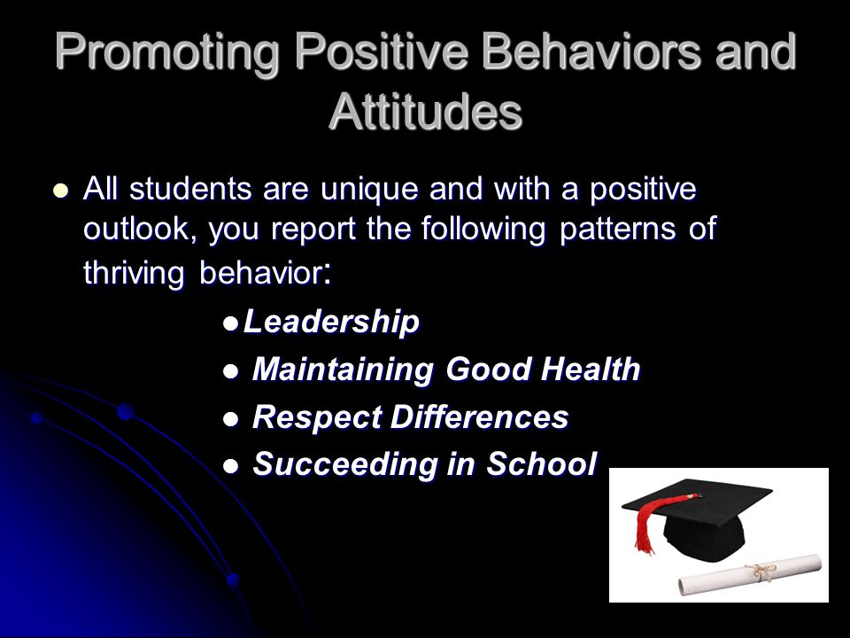 Promoting Positive Behaviors and Attitudes All students are unique and with a positive outlook, you report the following patterns of thriving behavior : All students are unique and with a positive outlook, you report the following patterns of thriving behavior : Leadership Leadership Maintaining Good Health Maintaining Good Health Respect Differences Respect Differences Succeeding in School Succeeding in School