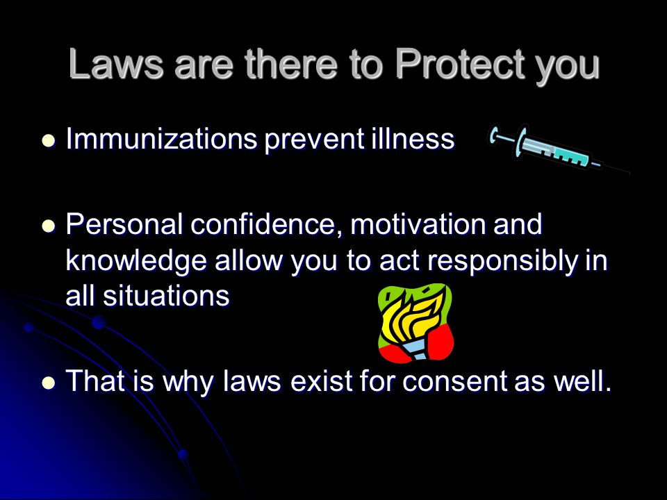 Laws are there to Protect you Immunizations prevent illness Immunizations prevent illness Personal confidence, motivation and knowledge allow you to act responsibly in all situations Personal confidence, motivation and knowledge allow you to act responsibly in all situations That is why laws exist for consent as well.
