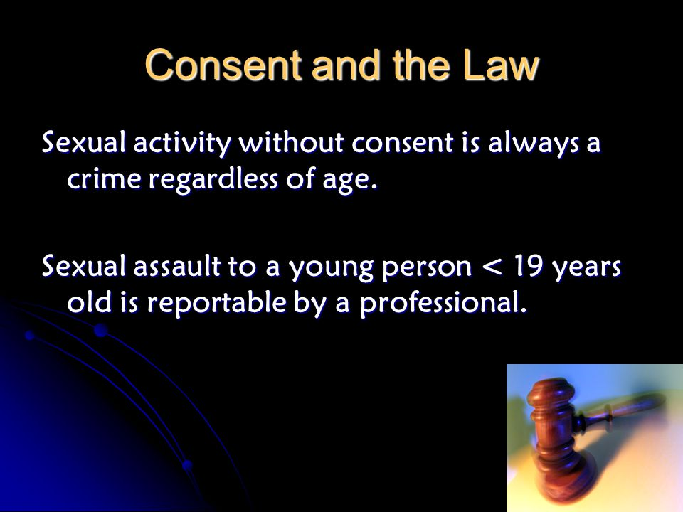 Consent and the Law Sexual activity without consent is always a crime regardless of age. Sexual assault to a young person < 19 years old is reportable