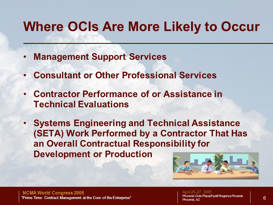 April 25–27, 2005 Phoenix Civic Plaza/Hyatt Regency Phoenix Phoenix, AZ NCMA World Congress 2005 Prime Time: Contract Management at the Core of the Enterprise 6 Where OCIs Are More Likely to Occur Management Support Services Consultant or Other Professional Services Contractor Performance of or Assistance in Technical Evaluations Systems Engineering and Technical Assistance (SETA) Work Performed by a Contractor That Has an Overall Contractual Responsibility for Development or Production NCMA World Congress 2005 Prime Time: Contract Management at the Core of the Enterprise