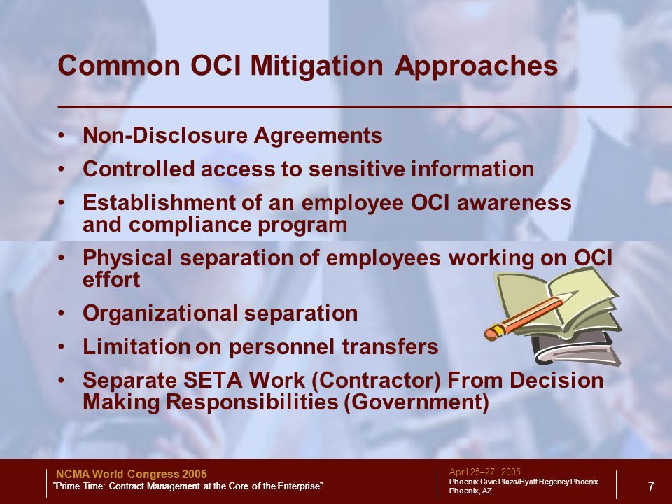 April 25–27, 2005 Phoenix Civic Plaza/Hyatt Regency Phoenix Phoenix, AZ NCMA World Congress 2005 Prime Time: Contract Management at the Core of the Enterprise 7 Common OCI Mitigation Approaches Non-Disclosure Agreements Controlled access to sensitive information Establishment of an employee OCI awareness and compliance program Physical separation of employees working on OCI effort Organizational separation Limitation on personnel transfers Separate SETA Work (Contractor) From Decision Making Responsibilities (Government) NCMA World Congress 2005 Prime Time: Contract Management at the Core of the Enterprise