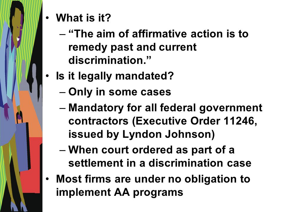 "What is it? –""The aim of affirmative action is to remedy past and current discrimination."" Is it legally mandated? –Only in some cases –Mandatory for"