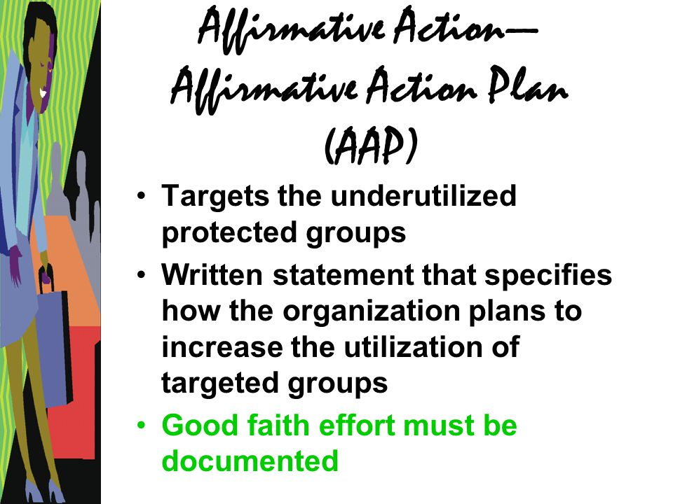 Affirmative Action— Affirmative Action Plan (AAP) Targets the underutilized protected groups Written statement that specifies how the organization pla