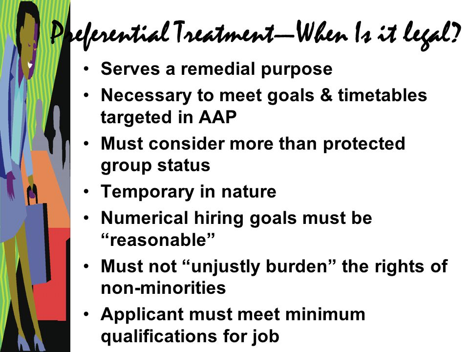 Preferential Treatment—When Is it legal? Serves a remedial purpose Necessary to meet goals & timetables targeted in AAP Must consider more than protec