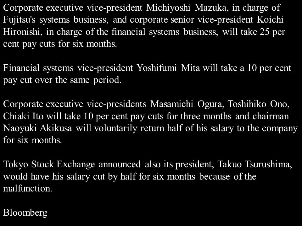 Corporate executive vice-president Michiyoshi Mazuka, in charge of Fujitsu s systems business, and corporate senior vice-president Koichi Hironishi, in charge of the financial systems business, will take 25 per cent pay cuts for six months.