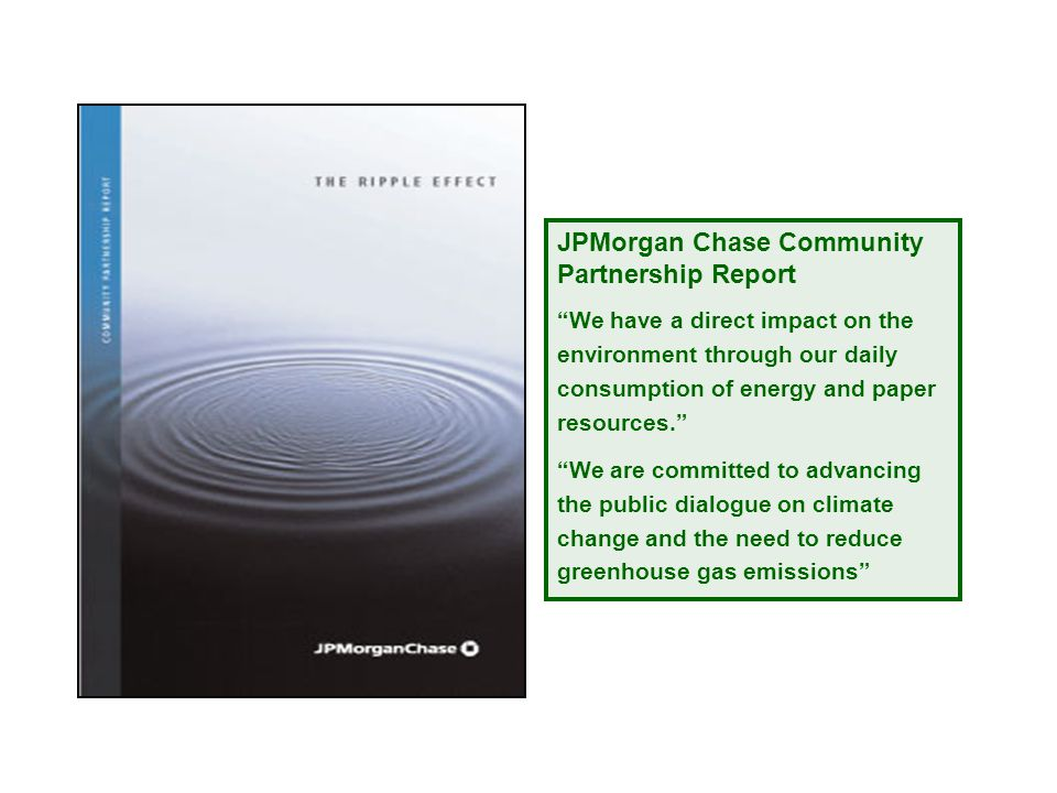 JPMorgan Chase Community Partnership Report We have a direct impact on the environment through our daily consumption of energy and paper resources. We are committed to advancing the public dialogue on climate change and the need to reduce greenhouse gas emissions