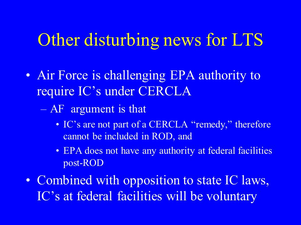 Other disturbing news for LTS Air Force is challenging EPA authority to require IC's under CERCLA –AF argument is that IC's are not part of a CERCLA ""