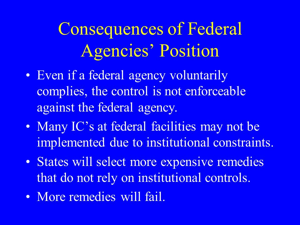 Consequences of Federal Agencies' Position Even if a federal agency voluntarily complies, the control is not enforceable against the federal agency. M