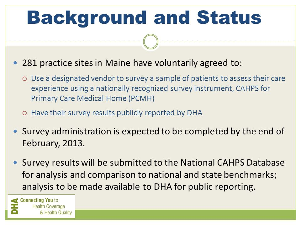 Background and Status 281 practice sites in Maine have voluntarily agreed to:  Use a designated vendor to survey a sample of patients to assess their care experience using a nationally recognized survey instrument, CAHPS for Primary Care Medical Home (PCMH)  Have their survey results publicly reported by DHA Survey administration is expected to be completed by the end of February, 2013.