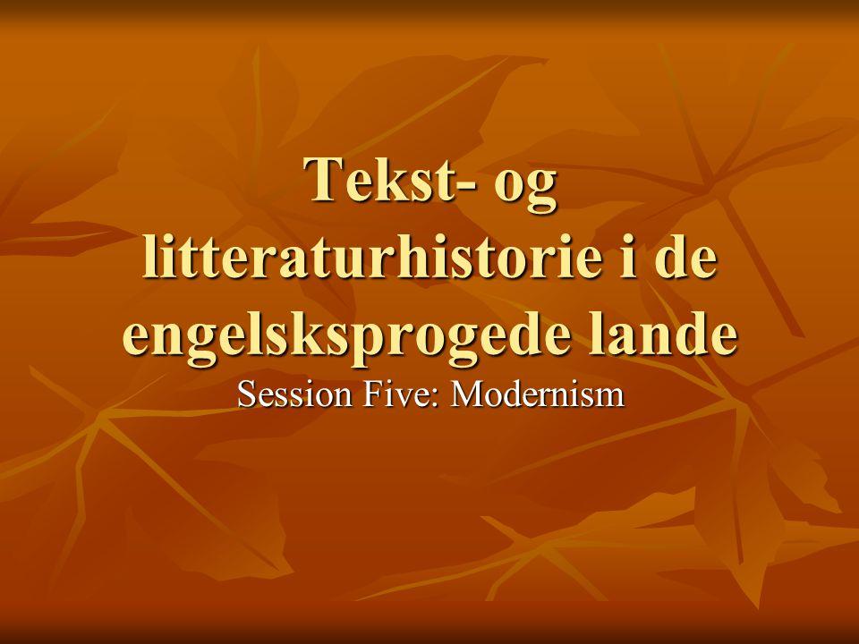 Tekst- og litteraturhistorie i de engelsksprogede lande Session Five: Modernism