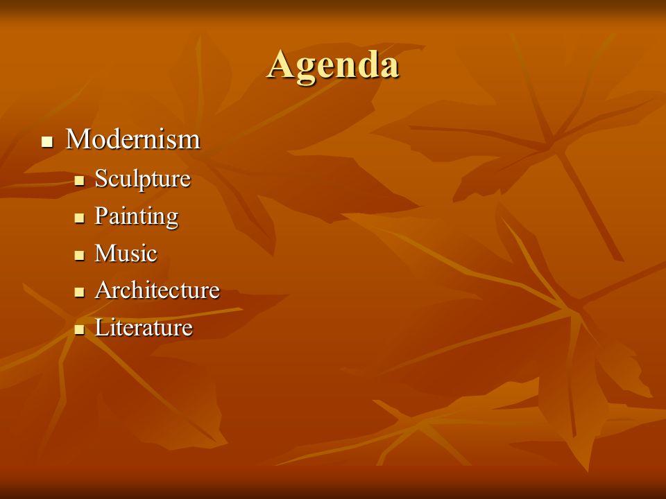 Agenda Modernism Modernism Sculpture Sculpture Painting Painting Music Music Architecture Architecture Literature Literature