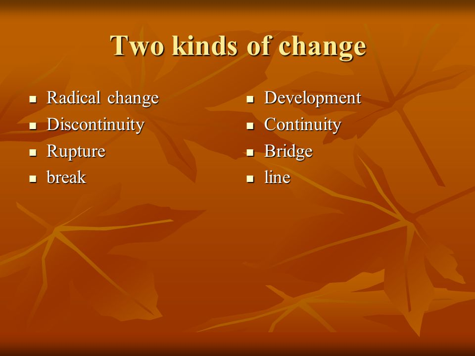 Two kinds of change Radical change Radical change Discontinuity Discontinuity Rupture Rupture break break Development Development Continuity Continuit