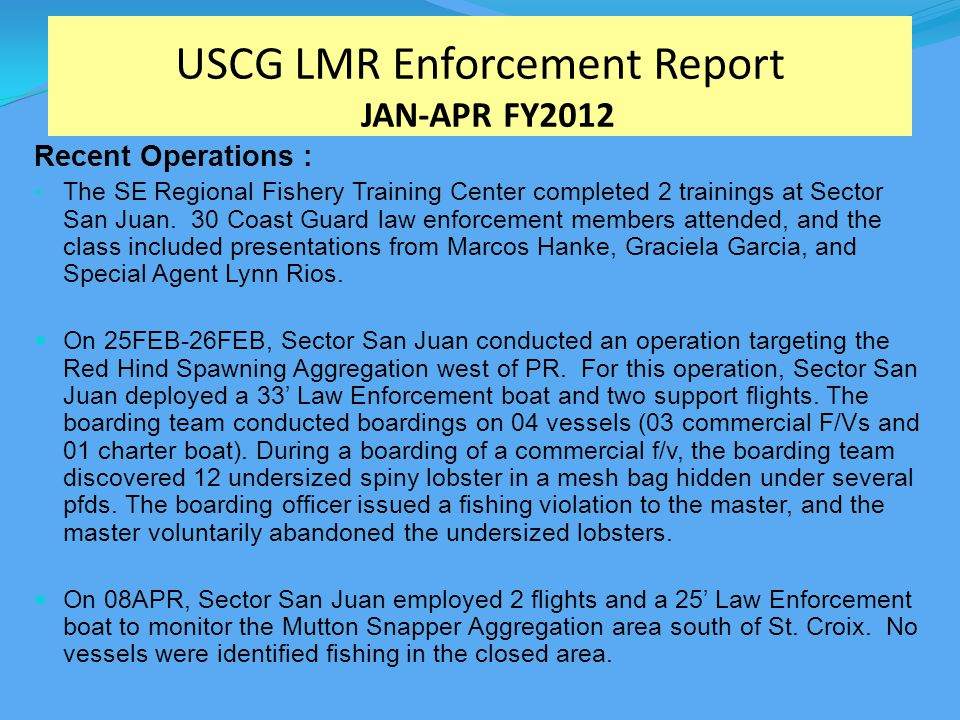 USCG LMR Enforcement Report JAN-APR FY2012 Recent Operations : The SE Regional Fishery Training Center completed 2 trainings at Sector San Juan.