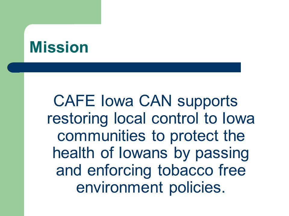 Mission CAFE Iowa CAN supports restoring local control to Iowa communities to protect the health of Iowans by passing and enforcing tobacco free environment policies.