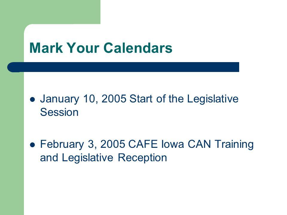 Mark Your Calendars January 10, 2005 Start of the Legislative Session February 3, 2005 CAFE Iowa CAN Training and Legislative Reception