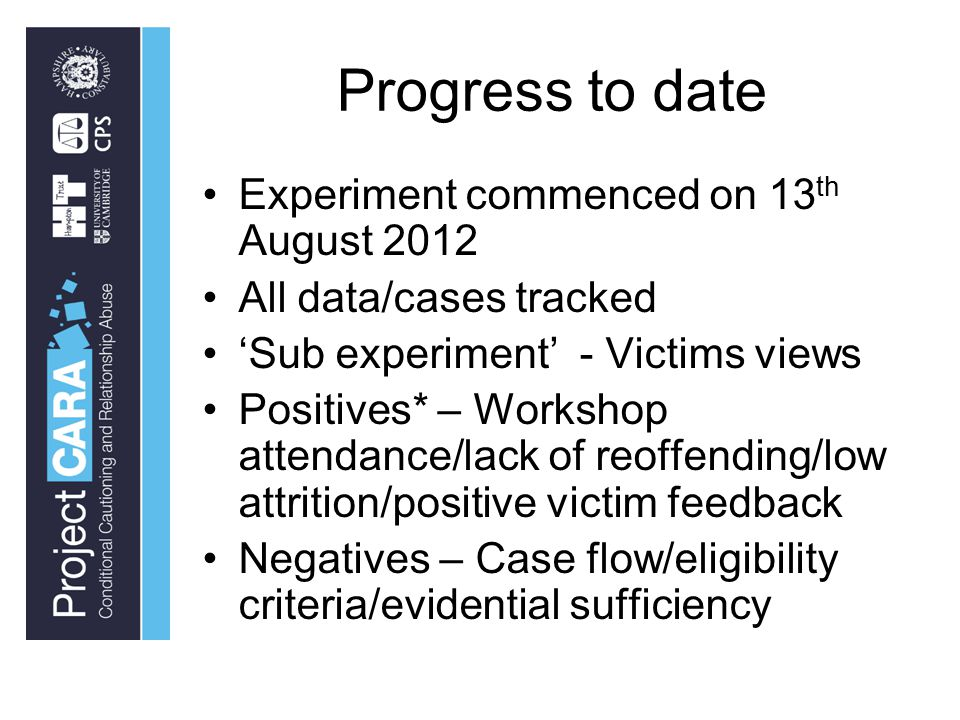 Progress to date Experiment commenced on 13 th August 2012 All data/cases tracked 'Sub experiment' - Victims views Positives* – Workshop attendance/lack of reoffending/low attrition/positive victim feedback Negatives – Case flow/eligibility criteria/evidential sufficiency