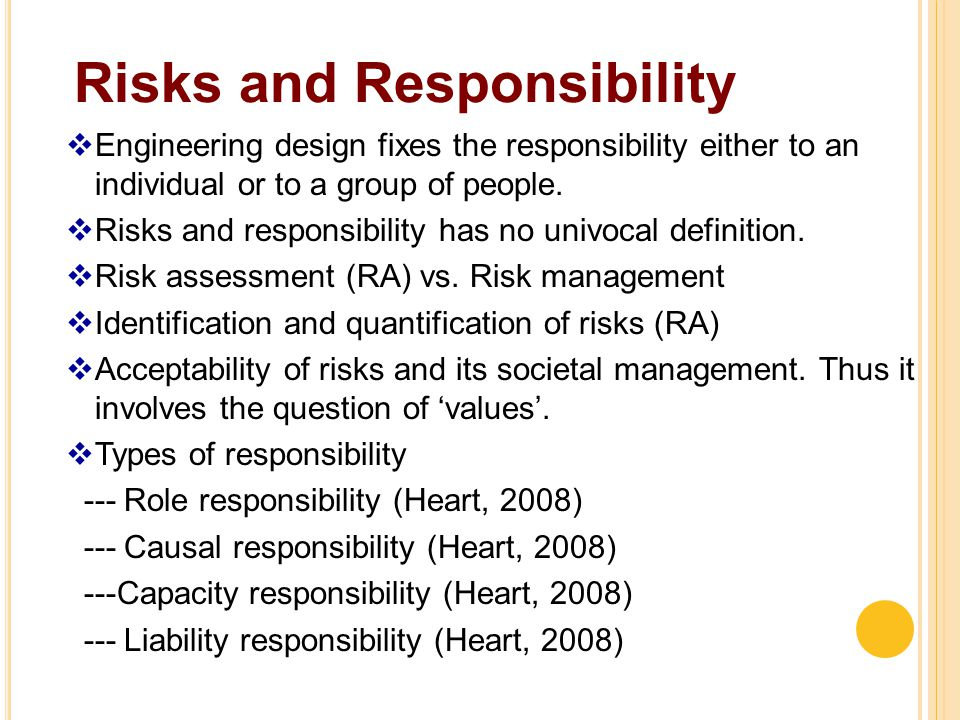 Risks and Responsibility  Engineering design fixes the responsibility either to an individual or to a group of people.