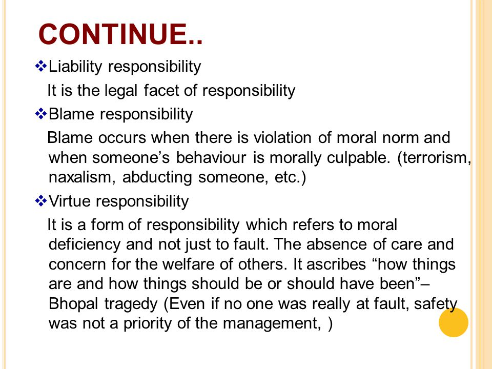 CONTINUE..  Liability responsibility It is the legal facet of responsibility  Blame responsibility Blame occurs when there is violation of moral nor