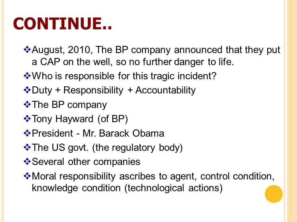 CONTINUE..  August, 2010, The BP company announced that they put a CAP on the well, so no further danger to life.  Who is responsible for this tragi