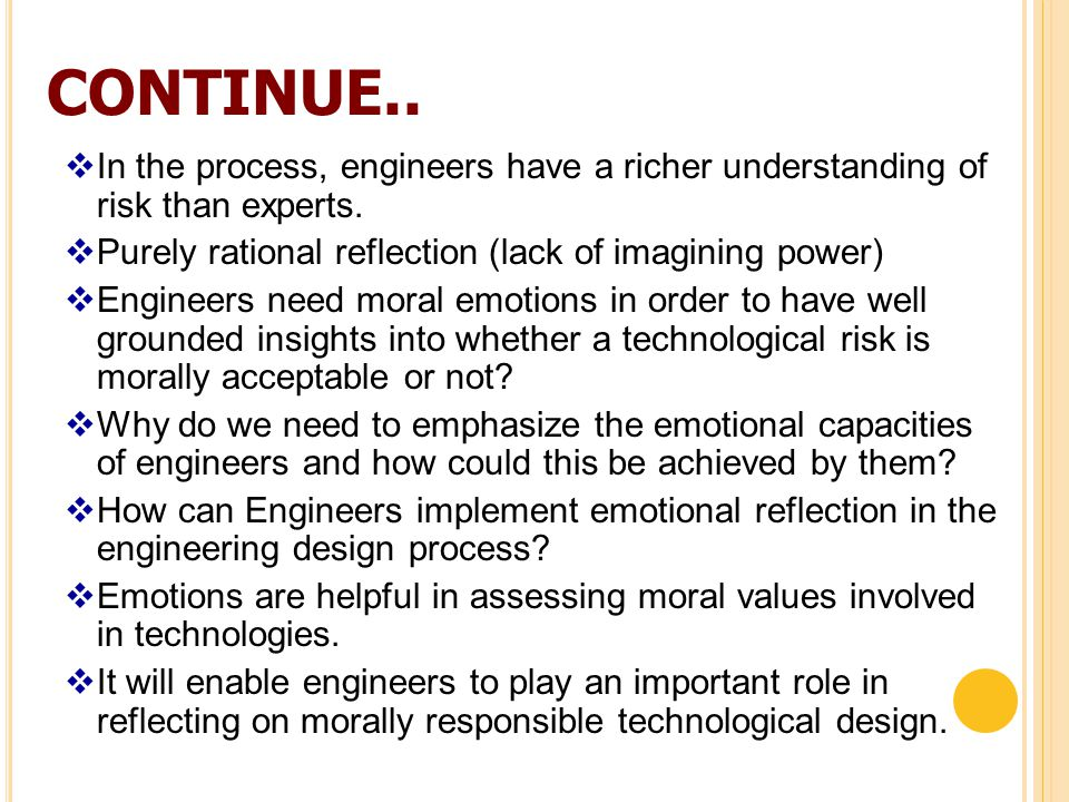 Suggested Readings  Emotional Engineers: Toward Morally Responsible Design – Sabine Roeser  Moral Responsibility, Technology, and Experiences of the Tragic: From Kierkegaard to Offshore– Mark Coeckelbergh  Risk and Responsibility: A Complex and Evolving Relationship--- Celine Kermisch (Journal: Science and Engineering Ethics)