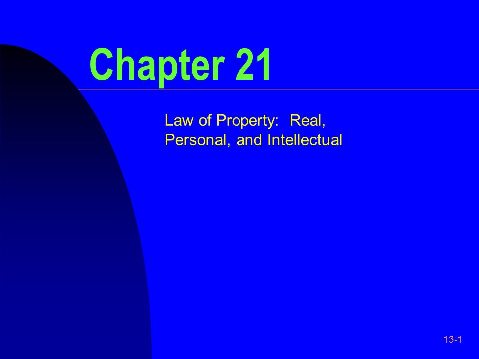 13-1 Chapter 21 Law of Property: Real, Personal, and Intellectual