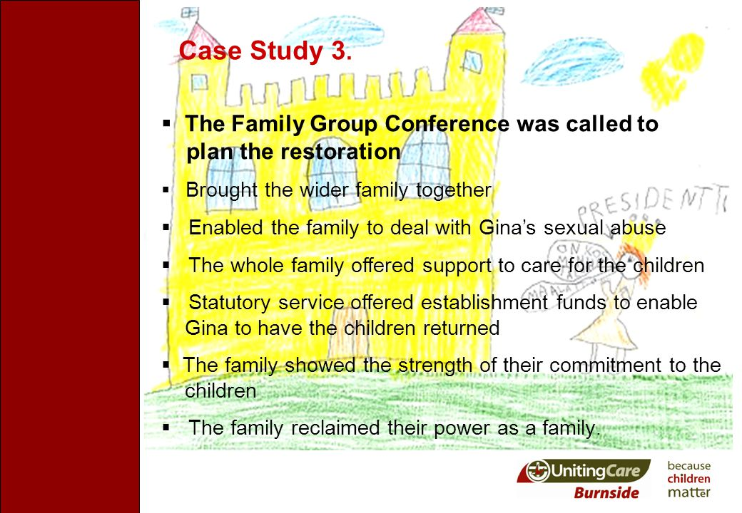Case Study 3.  The Family Group Conference was called to plan the restoration  Brought the wider family together  Enabled the family to deal with G
