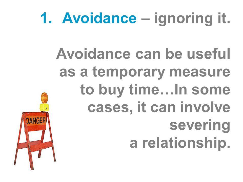 1.Avoidance – ignoring it.