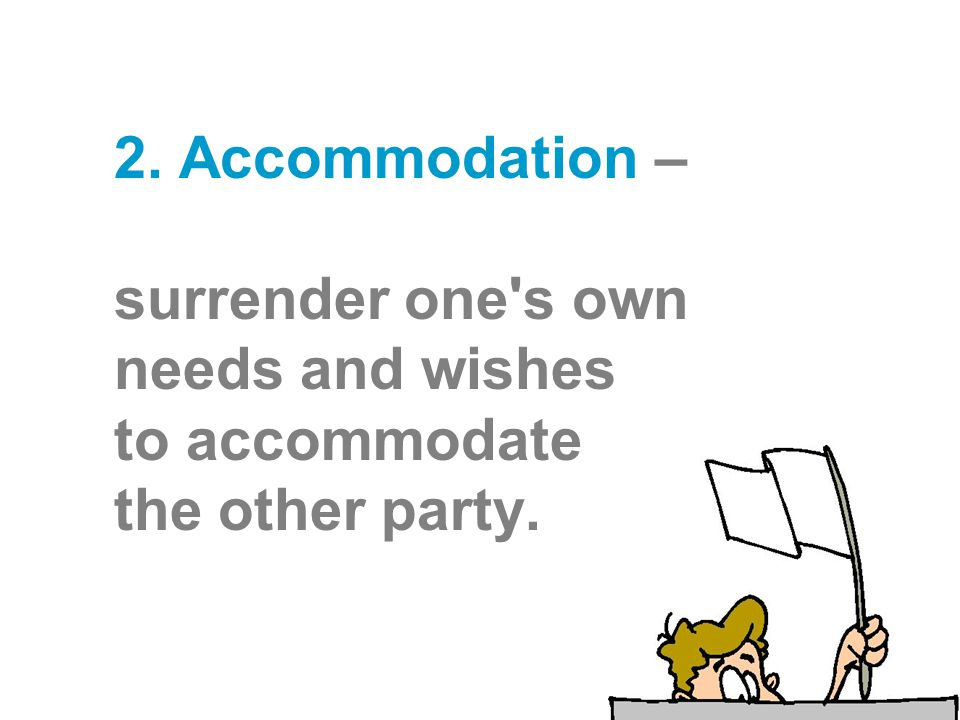 2. Accommodation – surrender one's own needs and wishes to accommodate the other party.
