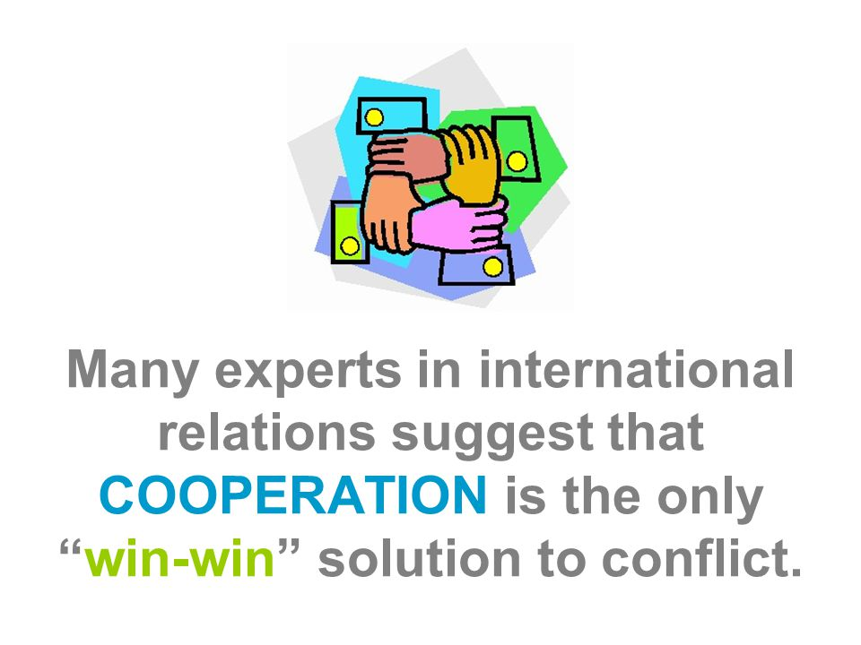 Many experts in international relations suggest that COOPERATION is the only win-win solution to conflict.