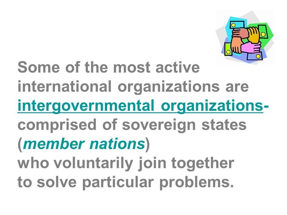 Some of the most active international organizations are intergovernmental organizations- comprised of sovereign states (member nations) who voluntarily join together to solve particular problems.