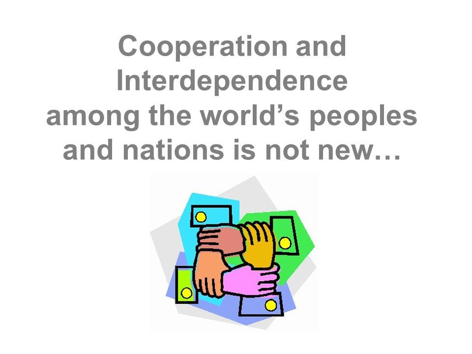 Cooperation and Interdependence among the world's peoples and nations is not new…