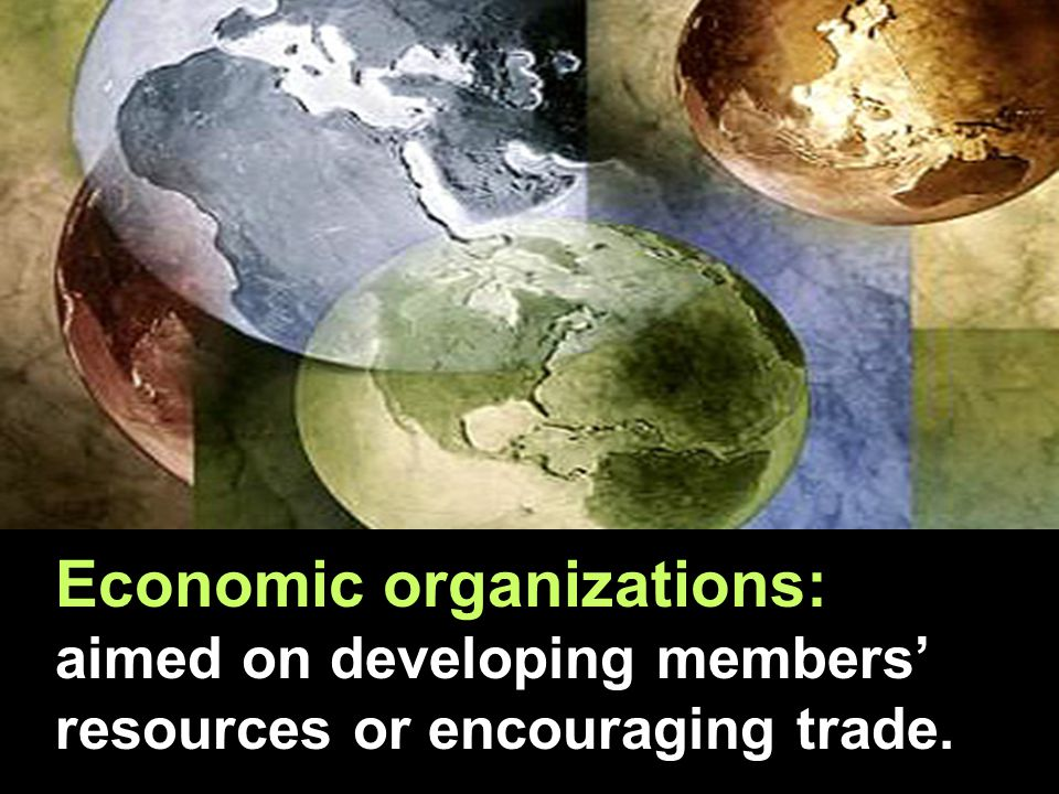 Economic organizations: aimed on developing members' resources or encouraging trade.