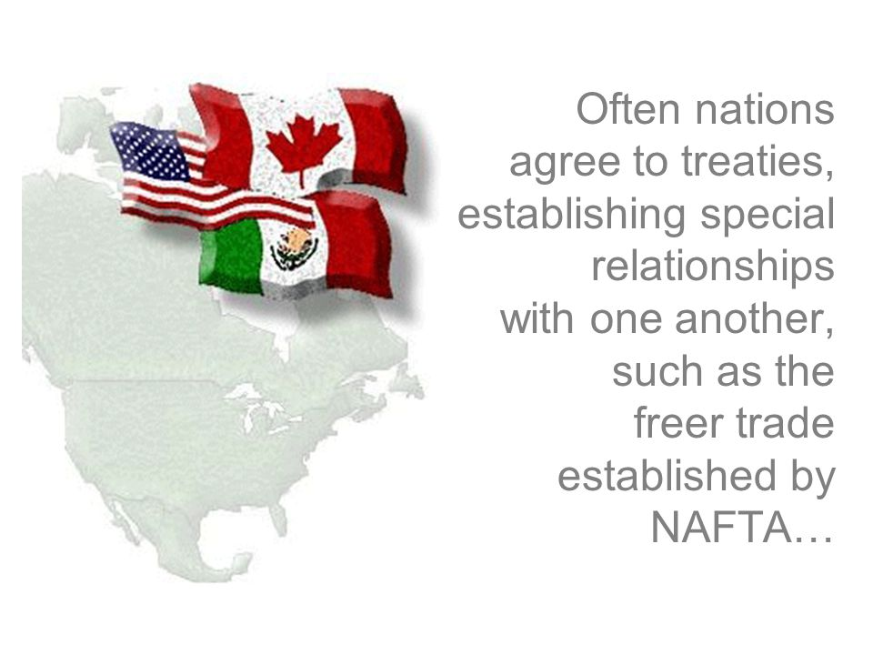Often nations agree to treaties, establishing special relationships with one another, such as the freer trade established by NAFTA…